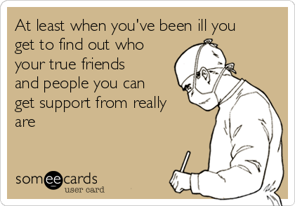 At least when you've been ill you get to find out who your true friends and people you can get support from really are