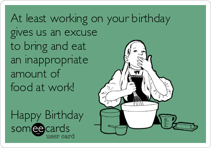At least working on your birthday gives us an excuse to bring and eat an inappropriate amount of food at work!   Happy Birthday