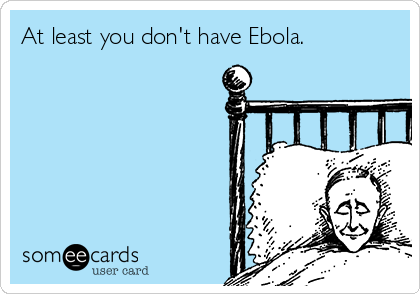 At least you don't have Ebola.