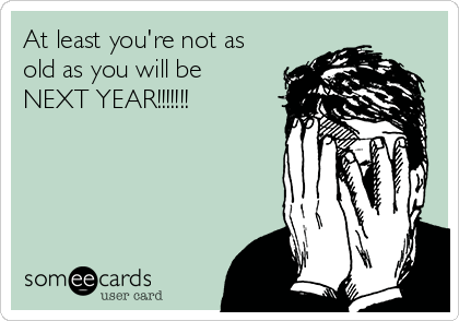 At least you're not as old as you will be NEXT YEAR!!!!!!!