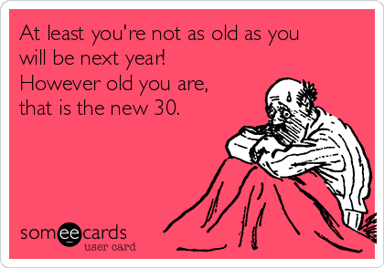 At least you're not as old as you will be next year! However old you are, that is the new 30.