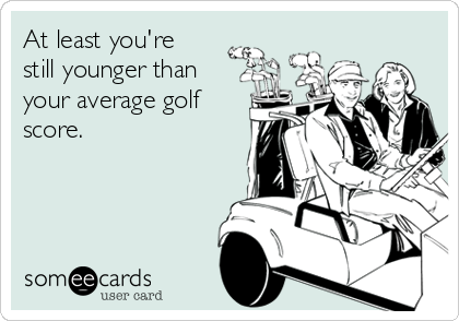 At least you're still younger than your average golf score.