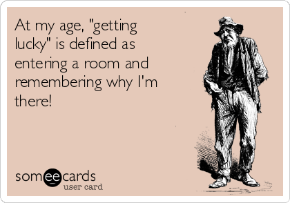 "At my age, ""getting lucky"" is defined as entering a room and remembering why I'm there!"