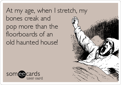 At my age, when I stretch, my bones creak and pop more than the floorboards of an old haunted house!