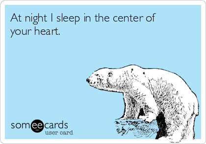 At night I sleep in the center of your heart.