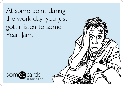 At some point during the work day, you just gotta listen to some Pearl Jam.
