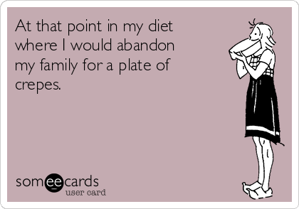At that point in my diet where I would abandon my family for a plate of crepes.