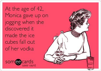 At the age of 42, Monica gave up on jogging when she discovered it made the ice cubes fall out of her vodka
