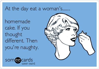 At the day eat a woman's........  homemade cake. If you thought different. Then you're naughty.