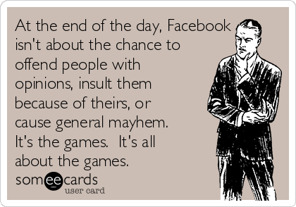 At the end of the day, Facebook isn't about the chance to offend people with opinions, insult them because of theirs, or cause general mayhem.  It's the games.  It's all about the games.