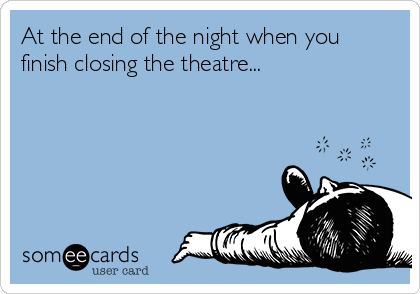 At the end of the night when you finish closing the theatre...