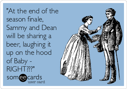 """""""At the end of the season finale, Sammy and Dean will be sharing a beer, laughing it up on the hood of Baby - RIGHT???"""""""