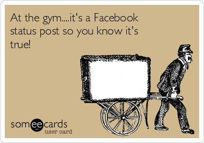 At the gym....it's a Facebook status post so you know it's true!