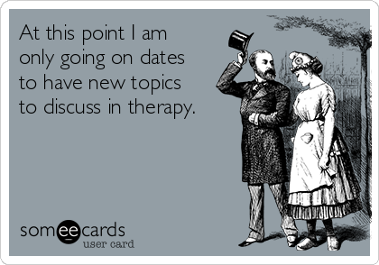 At this point I am only going on dates to have new topics to discuss in therapy.