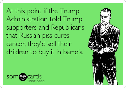 At this point if the Trump Administration told Trump supporters and Republicans that Russian piss cures cancer, they'd sell their children to buy it in barrels.
