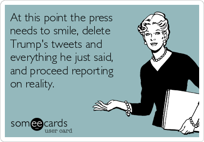 At this point the press needs to smile, delete  Trump's tweets and everything he just said, and proceed reporting on reality.