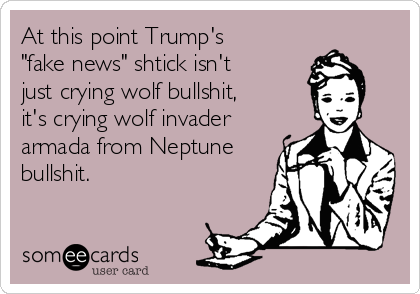 "At this point Trump's ""fake news"" shtick isn't just crying wolf bullshit, it's crying wolf invader armada from Neptune bullshit."