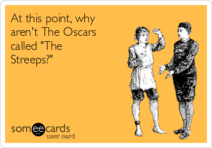"""At this point, why aren't The Oscars called """"The Streeps?"""""""