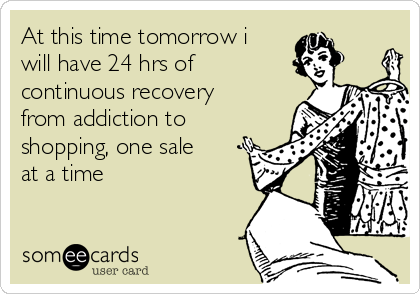 At this time tomorrow i will have 24 hrs of continuous recovery from addiction to shopping, one sale at a time