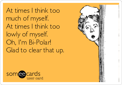 At times I think too much of myself. At times I think too lowly of myself. Oh, I'm Bi-Polar! Glad to clear that up.
