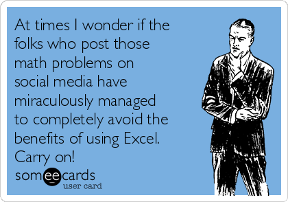 At times I wonder if the folks who post those math problems on social media have miraculously managed to completely avoid the benefits of using Excel. Carry on!