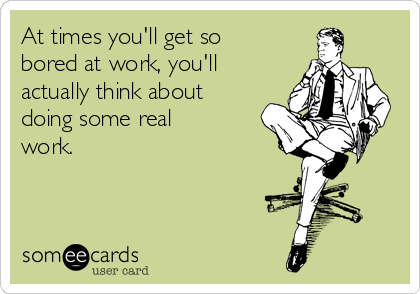 At times you'll get so bored at work, you'll actually think about doing some real work.