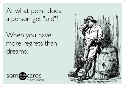 """At what point does a person get """"old""""?  When you have more regrets than dreams."""