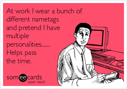 At work I wear a bunch of different nametags and pretend I have multiple personalities....... Helps pass the time.