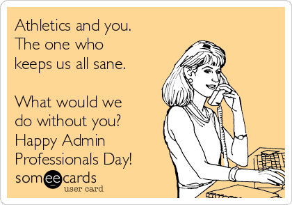 Athletics and you. The one who  keeps us all sane.  What would we do without you? Happy Admin  Professionals Day!