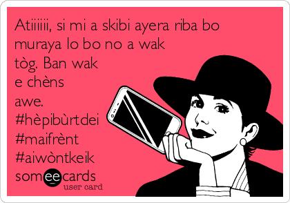 Atiiiiii, si mi a skibi ayera riba bo muraya lo bo no a wak tòg. Ban wak e chèns awe. #hèpibùrtdei #maifrènt #aiwòntkeik