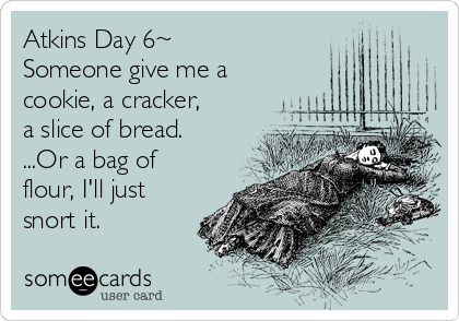 Atkins Day 6~ Someone give me a cookie, a cracker, a slice of bread.   ...Or a bag of flour, I'll just snort it.