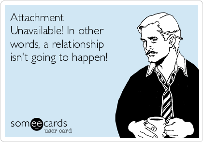 Attachment Unavailable! In other words, a relationship isn't going to happen!