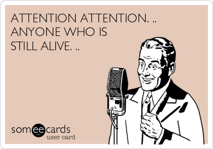 ATTENTION ATTENTION. .. ANYONE WHO IS STILL ALIVE. ..