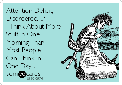 Attention Deficit, Disordered.....?  I Think About More Stuff In One Morning Than Most People Can Think In One Day...