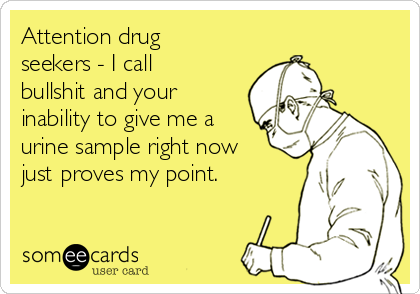 Attention drug seekers - I call bullshit and your inability to give me a urine sample right now just proves my point.