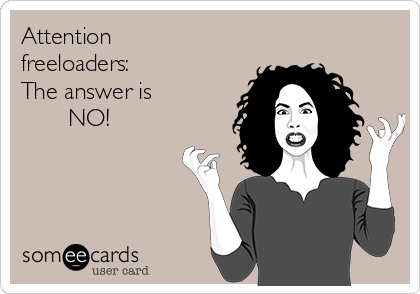 Attention freeloaders: The answer is        NO!