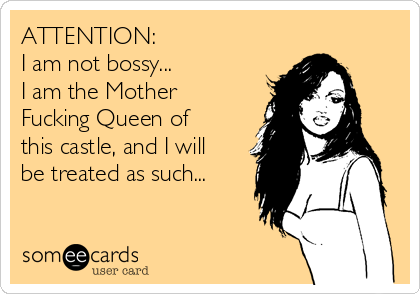 ATTENTION:                   I am not bossy...           I am the Mother Fucking Queen of this castle, and I will be treated as such...