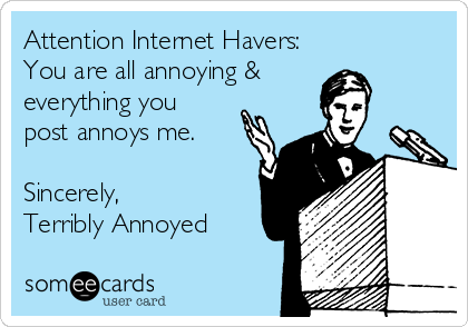 Attention Internet Havers: You are all annoying &  everything you post annoys me.  Sincerely, Terribly Annoyed