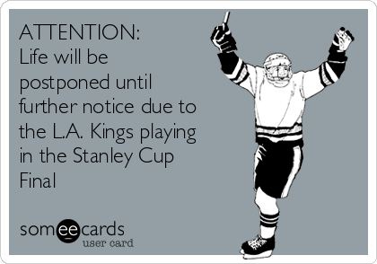 ATTENTION:  Life will be postponed until further notice due to the L.A. Kings playing in the Stanley Cup Final