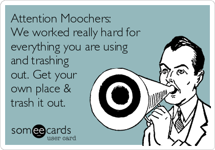 Attention Moochers: We worked really hard for everything you are using and trashing out. Get your own place & trash it out.