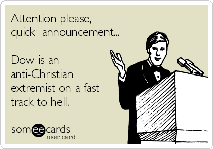 Attention please,  quick  announcement...  Dow is an anti-Christian extremist on a fast track to hell.