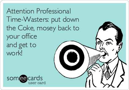 Attention Professional Time-Wasters: put down the Coke, mosey back to your office and get to work!