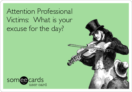 Attention Professional Victims:  What is your excuse for the day?