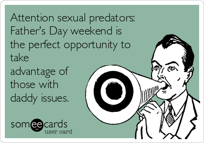 Attention sexual predators:  Father's Day weekend is the perfect opportunity to take advantage of those with daddy issues.