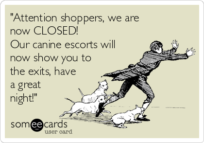 """Attention shoppers, we are now CLOSED! Our canine escorts will now show you to the exits, have a great night!"""