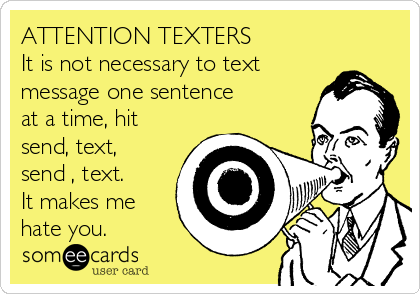 ATTENTION TEXTERS It is not necessary to text message one sentence at a time, hit send, text, send , text. It makes me hate you.