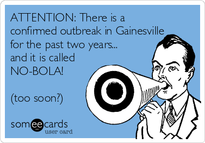 ATTENTION: There is a confirmed outbreak in Gainesville for the past two years... and it is called NO-BOLA!  (too soon?)