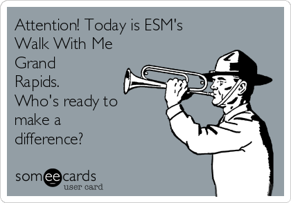 Attention! Today is ESM's   Walk With Me Grand Rapids. Who's ready to make a difference?