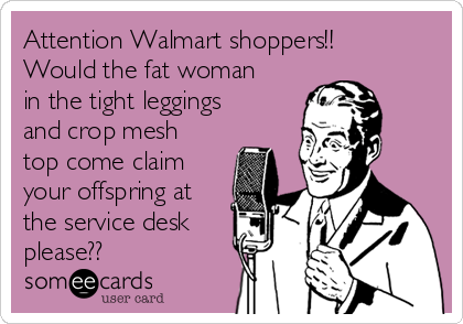 Attention Walmart shoppers!!  Would the fat woman in the tight leggings and crop mesh top come claim your offspring at the service desk please??