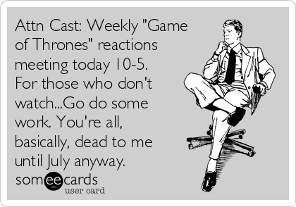 "Attn Cast: Weekly ""Game of Thrones"" reactions meeting today 10-5. For those who don't watch...Go do some work. You're all, basically, dead to me until July anyway."